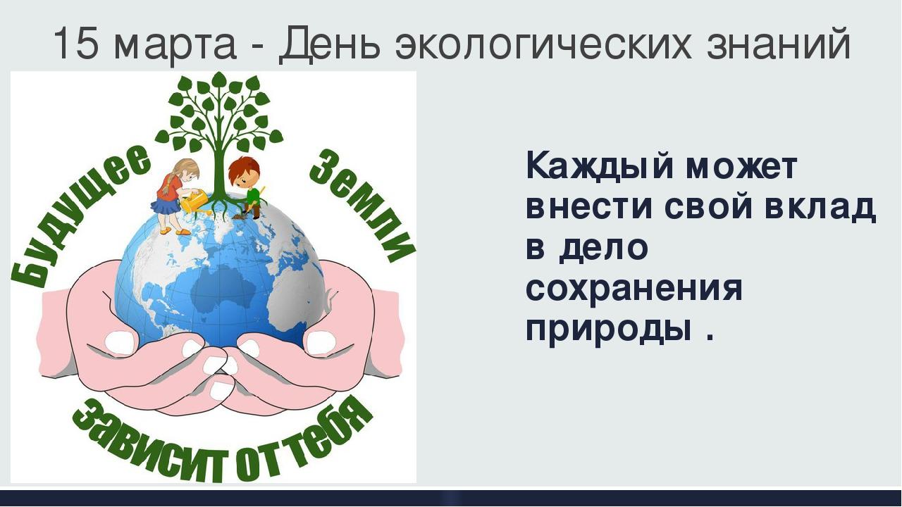 Каждый может внести свой вклад в дело сохранения природы . 15 марта - День эк...