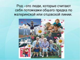 Род –это люди, которые считают себя потомками общего предка по материнской и