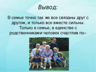 Вывод: В семье точно так же все связаны друг с другом, и только все вместе си