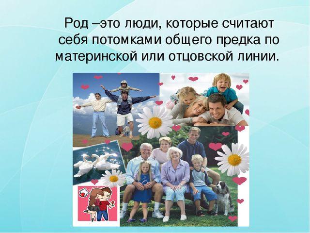 Род –это люди, которые считают себя потомками общего предка по материнской и...