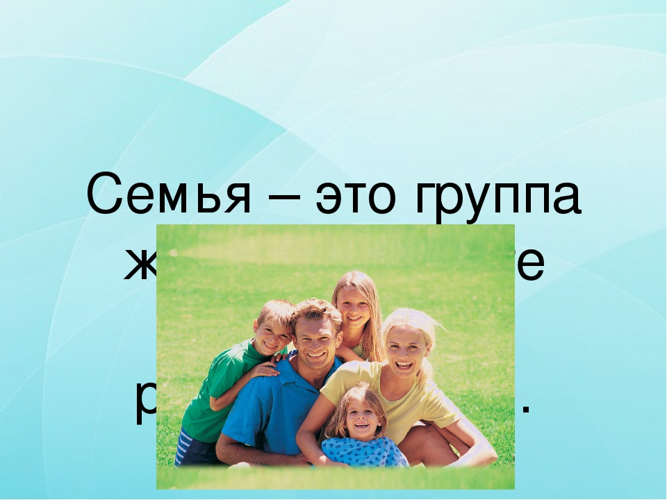 Семья – это группа живущих вместе близких родственников.