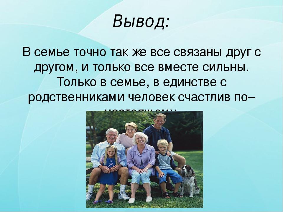 Вывод: В семье точно так же все связаны друг с другом, и только все вместе си...