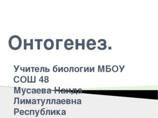 Онтогенез. Учитель биологии МБОУ СОШ 48 Мусаева Наида Лиматуллаевна Республик