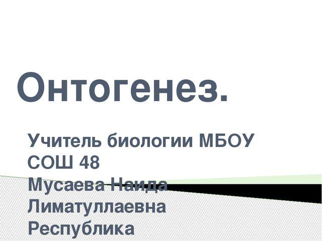 Онтогенез. Учитель биологии МБОУ СОШ 48 Мусаева Наида Лиматуллаевна Республик...