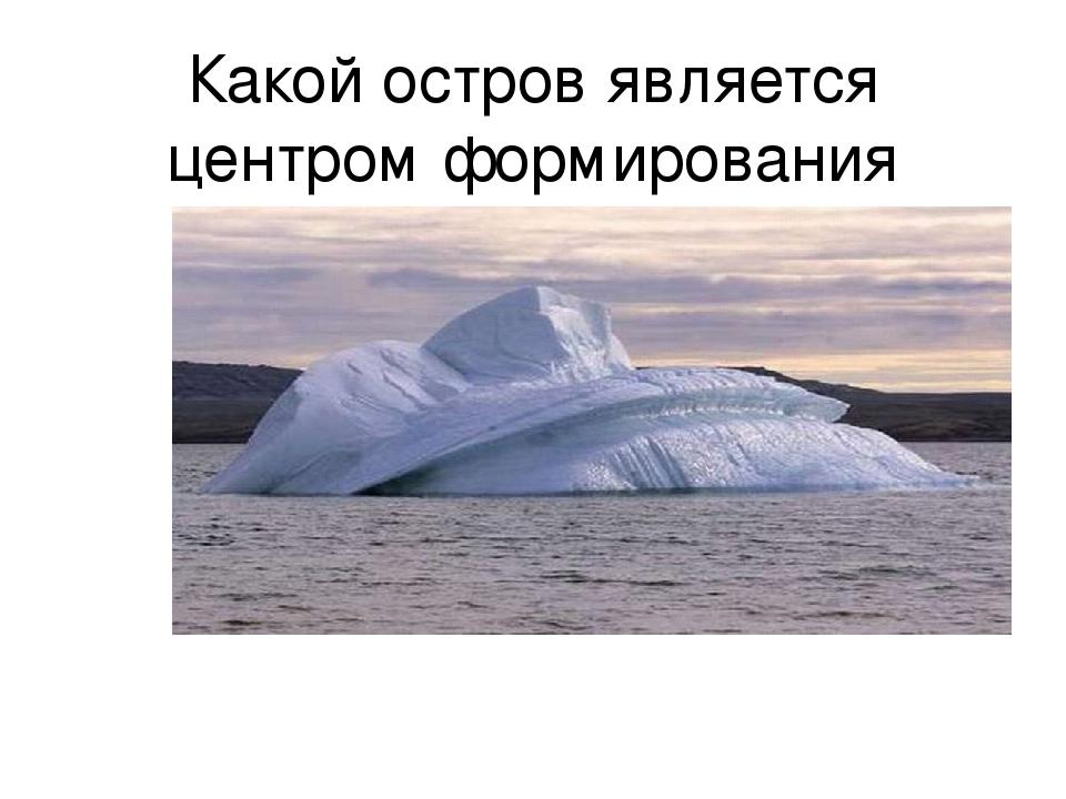 Какой остров является центром формирования айсбергов ?