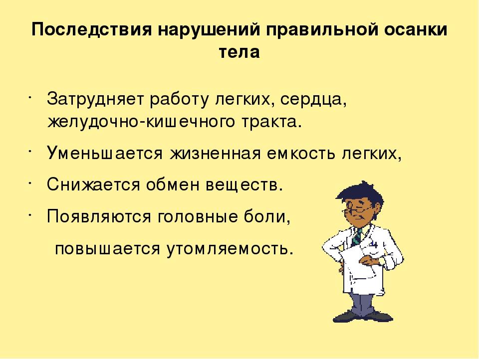 Последствия нарушений правильной осанки тела Затрудняет работу легких, сердца...