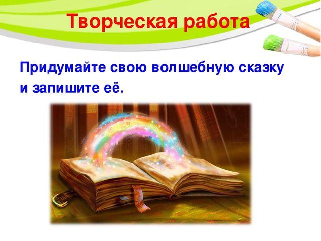 Творческая работа Придумайте свою волшебную сказку и запишите её.