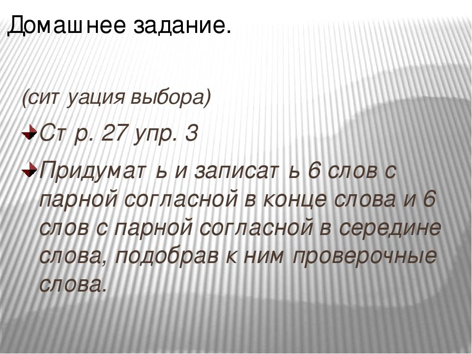(ситуация выбора) Стр. 27 упр. 3 Придумать и записать 6 слов с парной согласн...