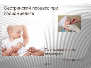 Сестринский процесс при полиомиелите Преподаватель по педиатрии Карагишиева А