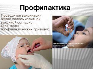 Проводится вакцинация живой полиомиелитной вакциной согласно календарю профил