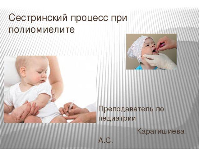 Сестринский процесс при полиомиелите Преподаватель по педиатрии Карагишиева А...