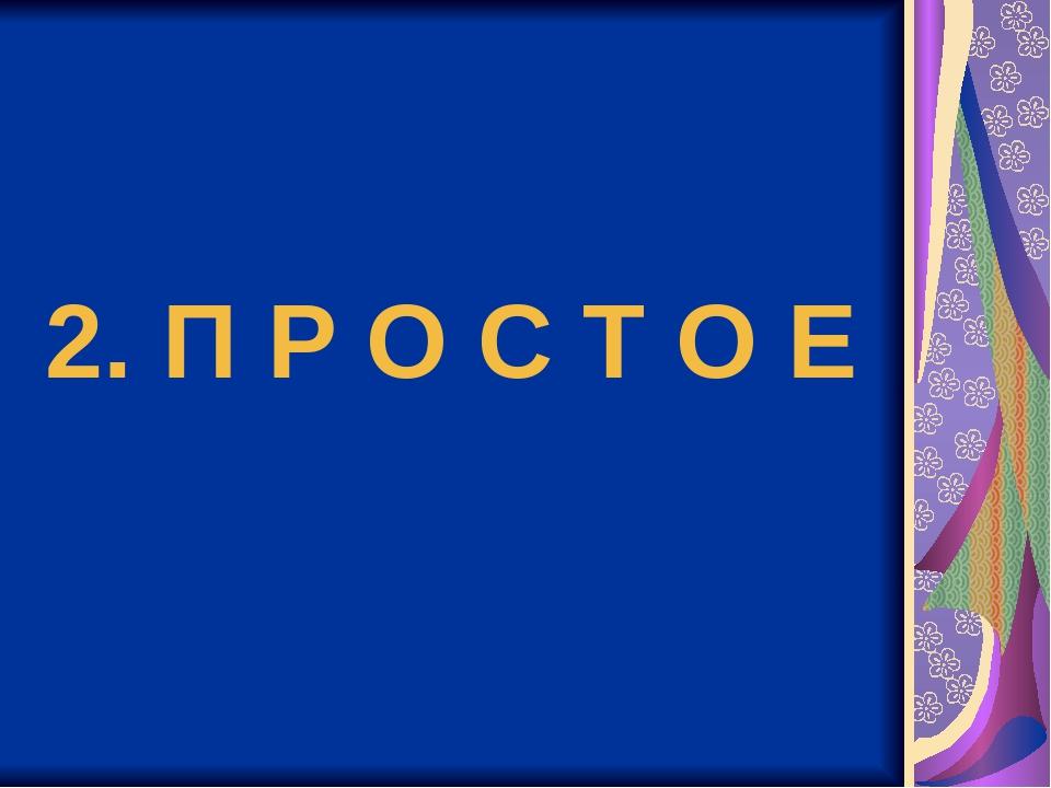 2. П Р О С Т О Е