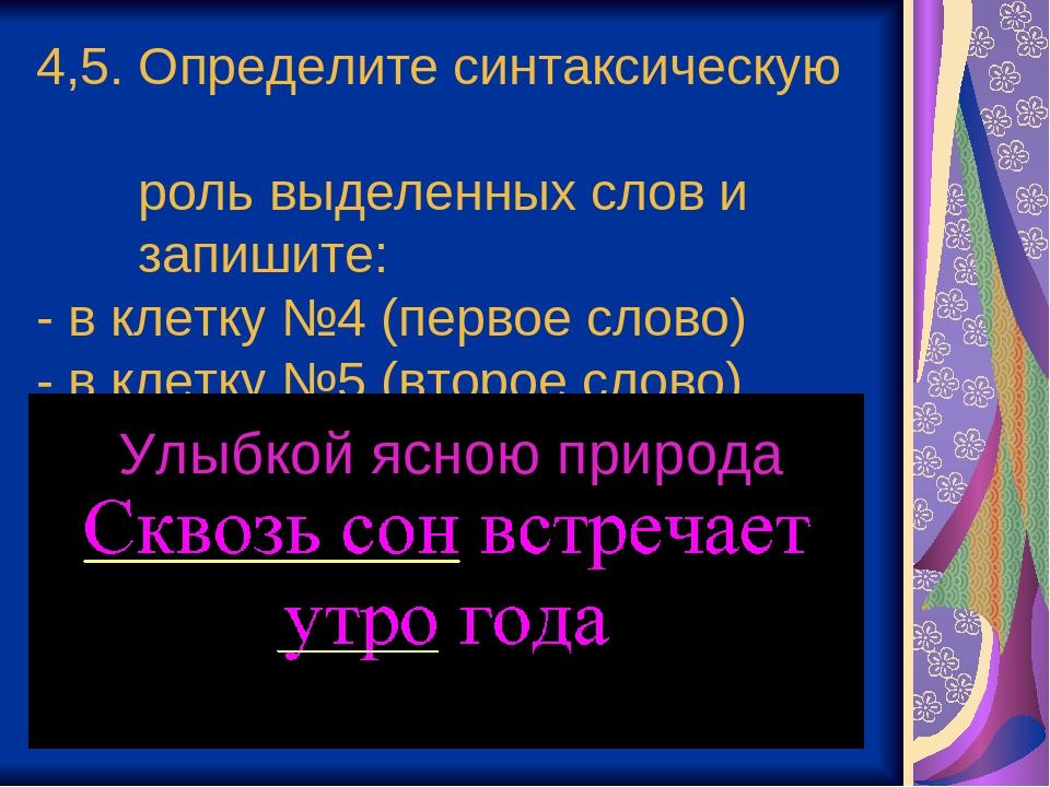 4,5. Определите синтаксическую роль выделенных слов и запишите: - в клетку №4...