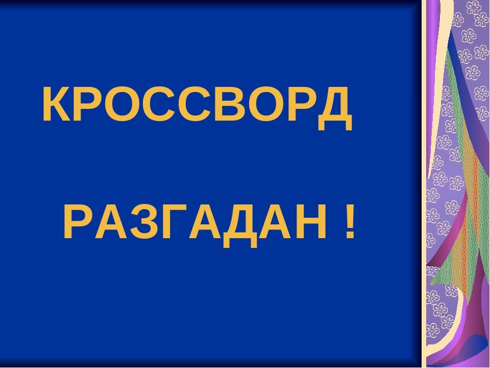 КРОССВОРД РАЗГАДАН !