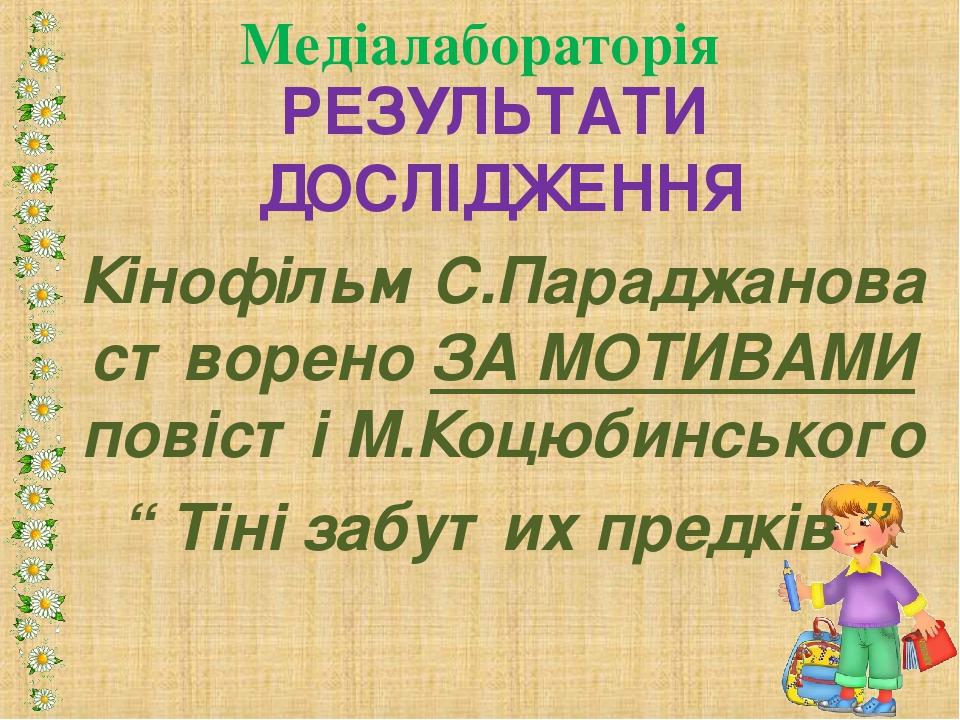 РЕЗУЛЬТАТИ ДОСЛІДЖЕННЯ Кінофільм С.Параджанова створено ЗА МОТИВАМИ повісті М...