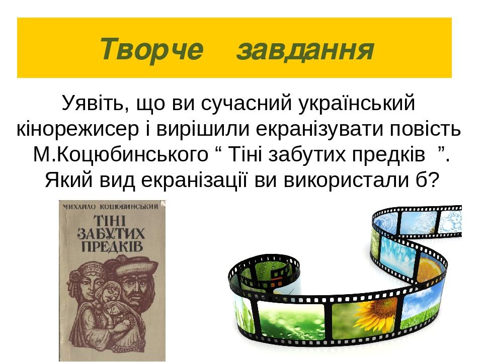 Творче завдання Уявіть, що ви сучасний український кінорежисер і вирішили екр...