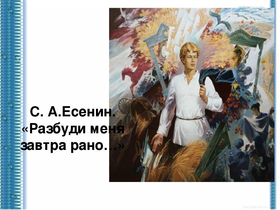 С. А.Есенин. «Разбуди меня завтра рано…»