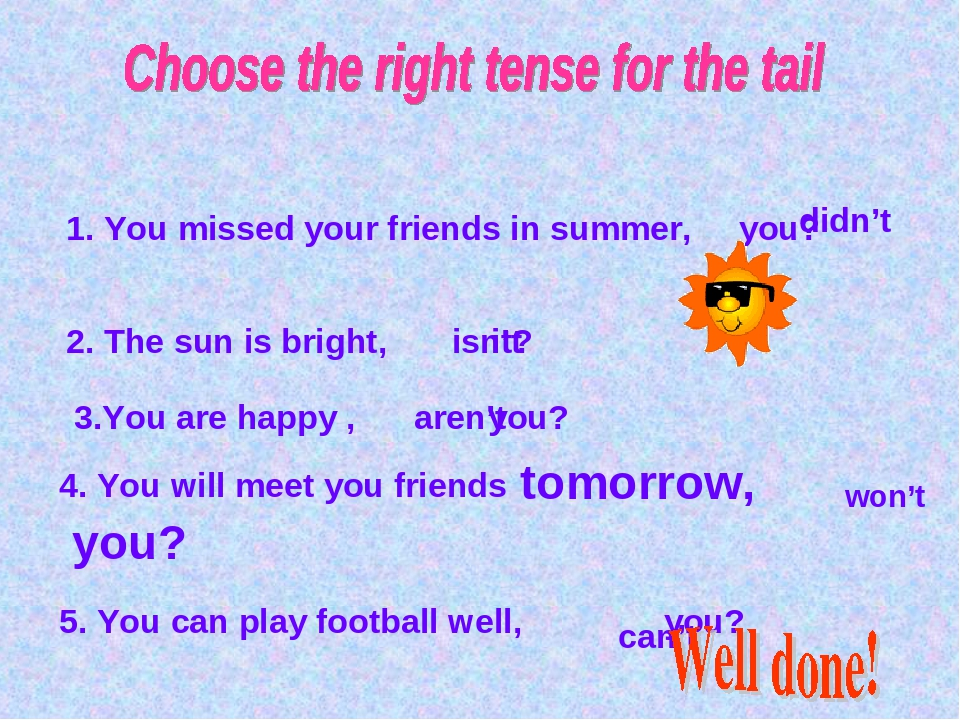 1. You missed your friends in summer, you? didn't 2. The sun is bright, it? i...
