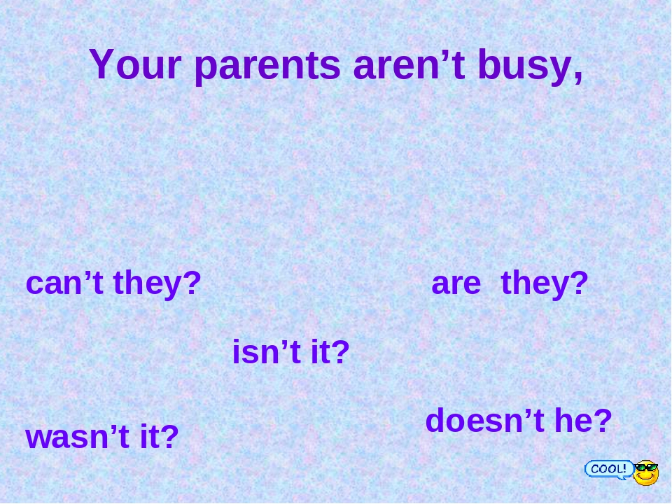 Your parents aren't busy, can't they? are they? wasn't it? isn't it? doesn't...