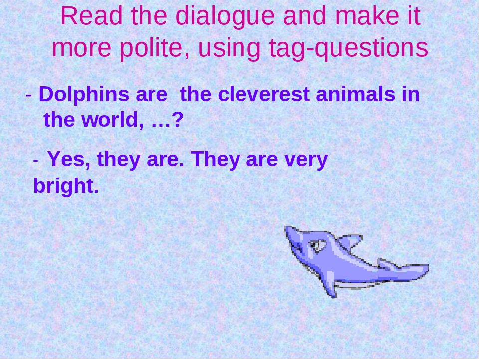 - Dolphins are the cleverest animals in the world, …? - Yes, they are. They a...