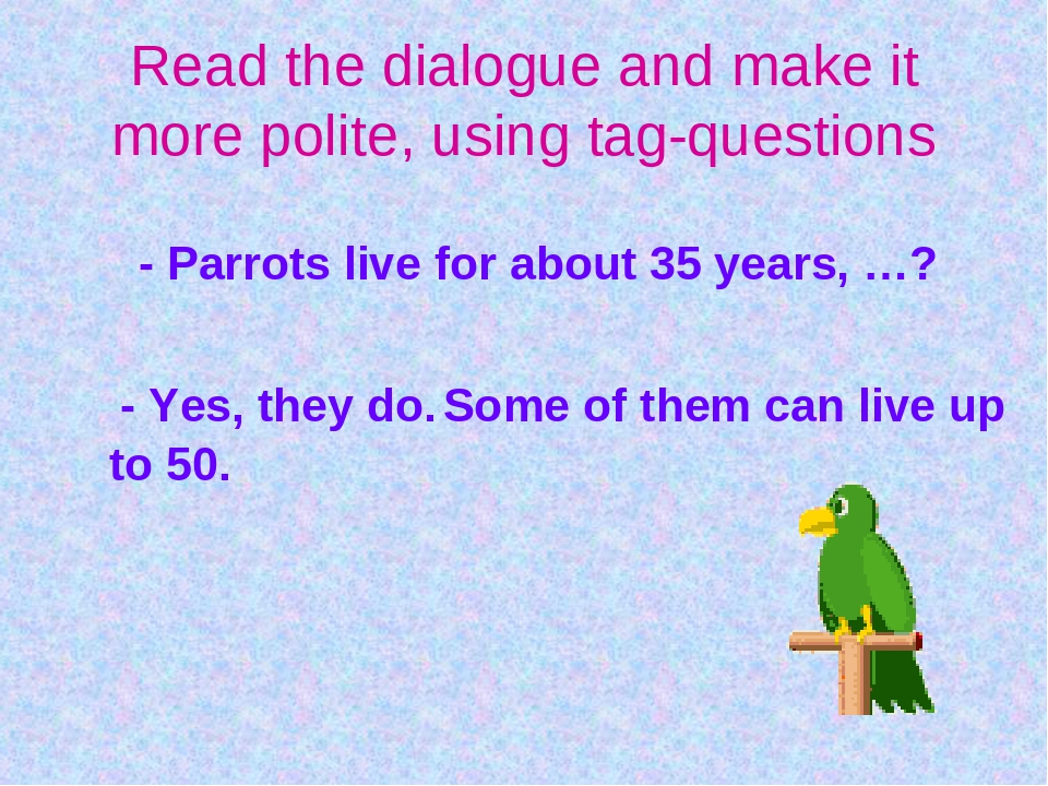 Read the dialogue and make it more polite, using tag-questions - Parrots live...