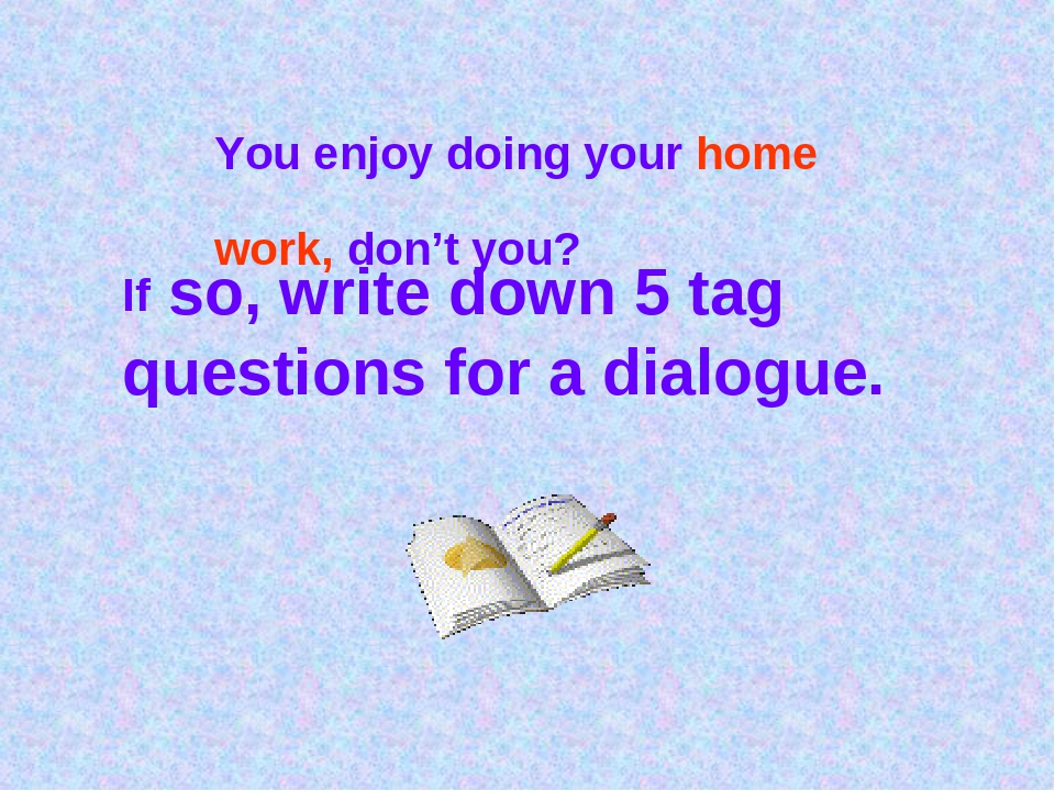 You enjoy doing your home work, don't you? If so, write down 5 tag questions...
