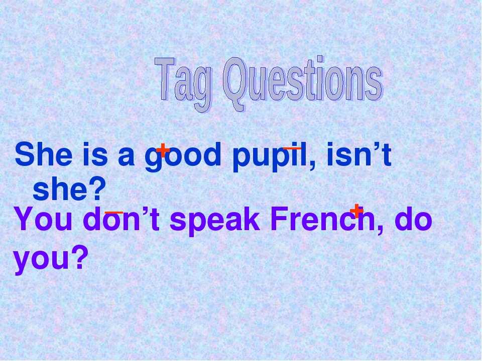 She is a good pupil, isn't she? + _ You don't speak French, do you? _ +