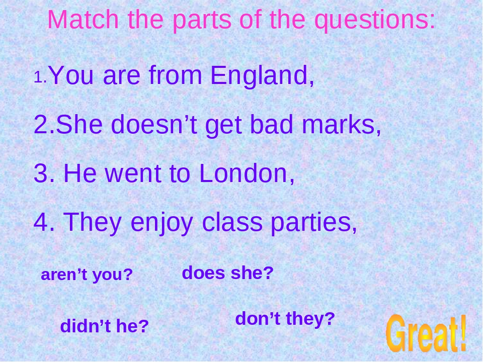 Match the parts of the questions: 1.You are from England, 2.She doesn't get b...