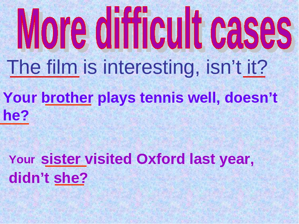 The film is interesting, isn't it? Your brother plays tennis well, doesn't h...
