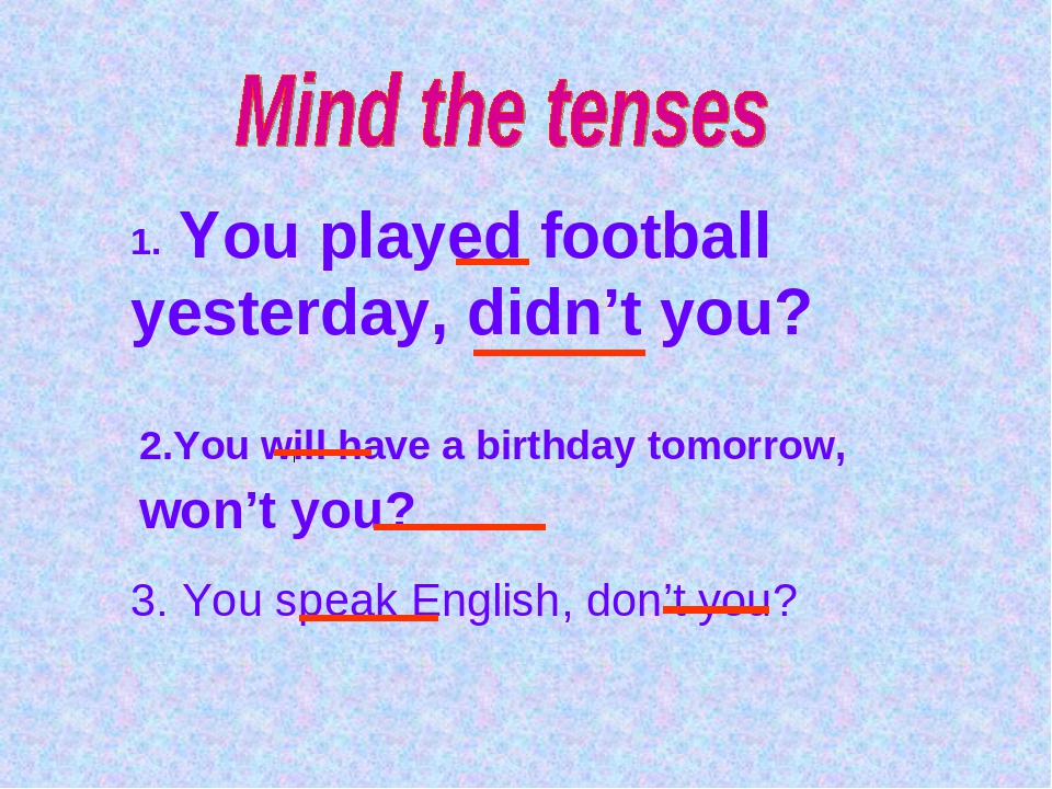 1. You played football yesterday, didn't you? 2.You will have a birthday tomo...