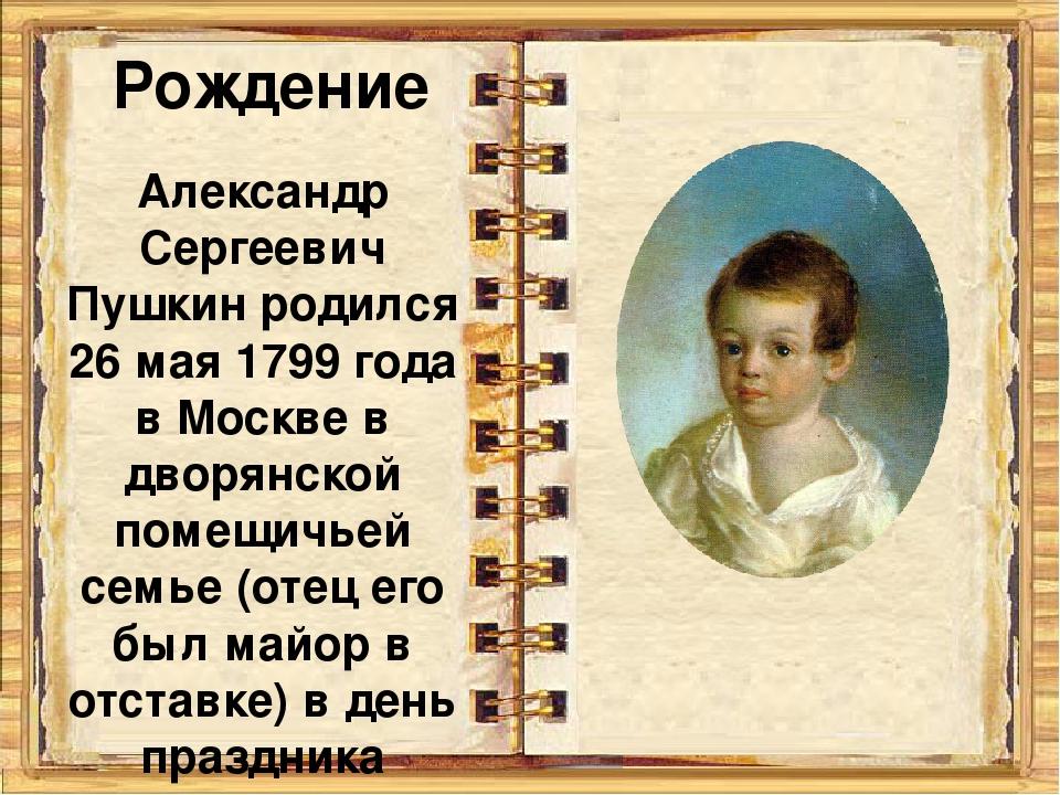 Рождение Александр Сергеевич Пушкин родился 26 мая 1799 года в Москве в дворя...