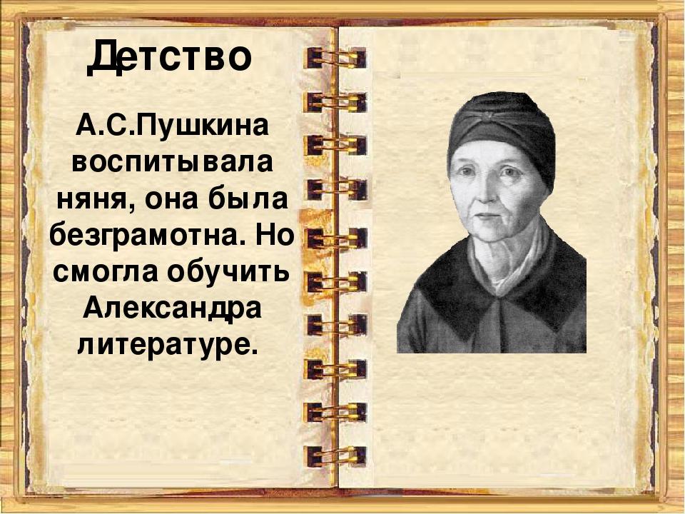 Детство А.С.Пушкина воспитывала няня, она была безграмотна. Но смогла обучить...