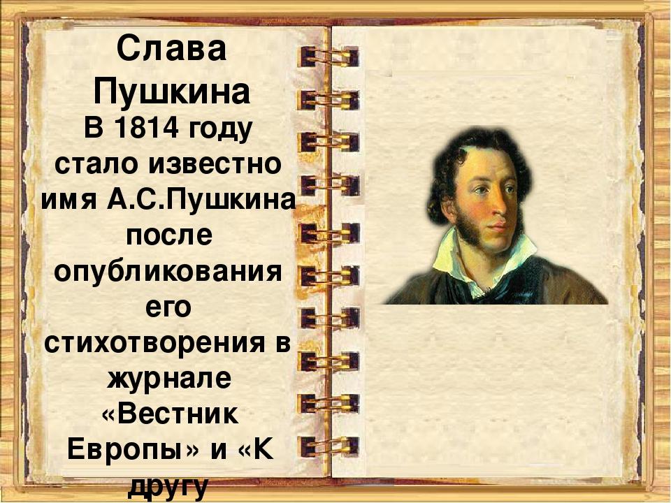 Слава Пушкина В 1814 году стало известно имя А.С.Пушкина после опубликования...