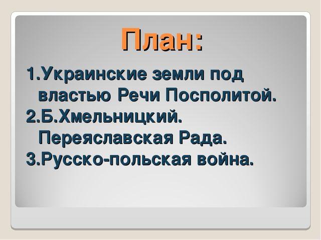 План: Украинские земли под властью Речи Посполитой. Б.Хмельницкий. Переяславс...