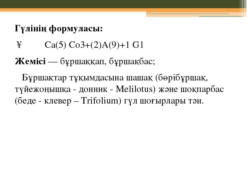 Гүлiнiң формуласы: ↑ ♀♂ Са(5) Со3+(2)А(9)+1 G1 Жемiсi — бұршаққап, бұршақ...