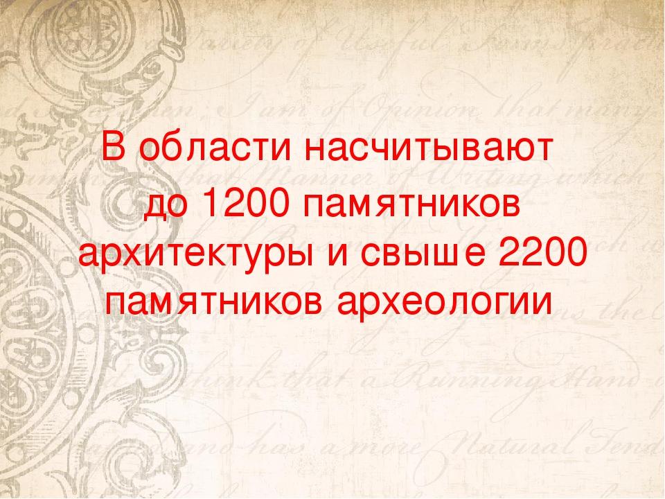 В области насчитывают до 1200 памятников архитектуры и свыше 2200 памятников...