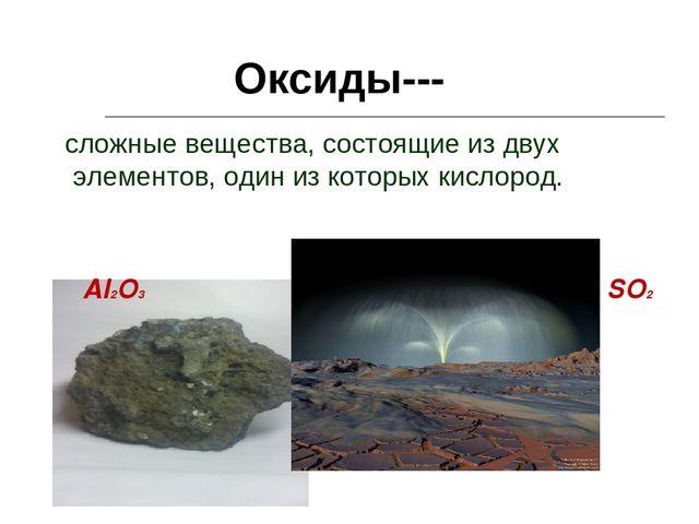 Оксиды--- сложные вещества, состоящие из двух элементов, один из которых кисл...