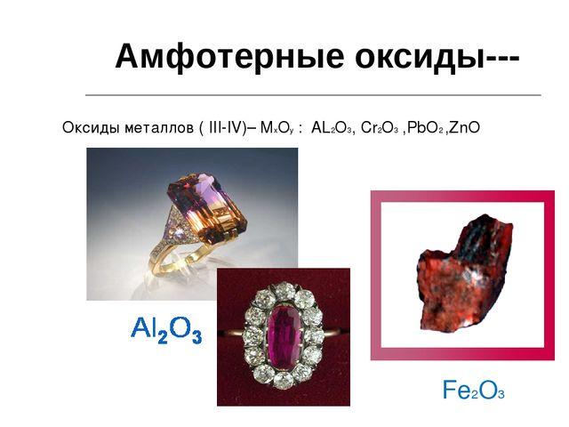Амфотерные оксиды--- Оксиды металлов ( III-IV)– MxOу : AL2O3, Cr2O3 ,PbO2 ,Zn...