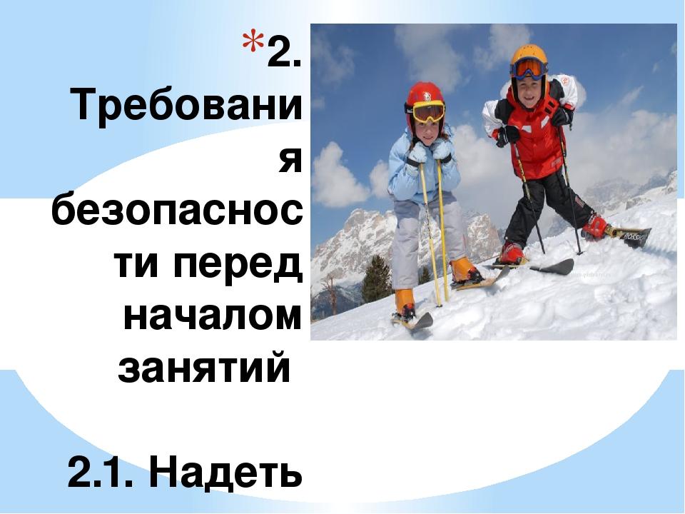 2. Требования безопасности перед началом занятий 2.1. Надеть легкую, теплую,...