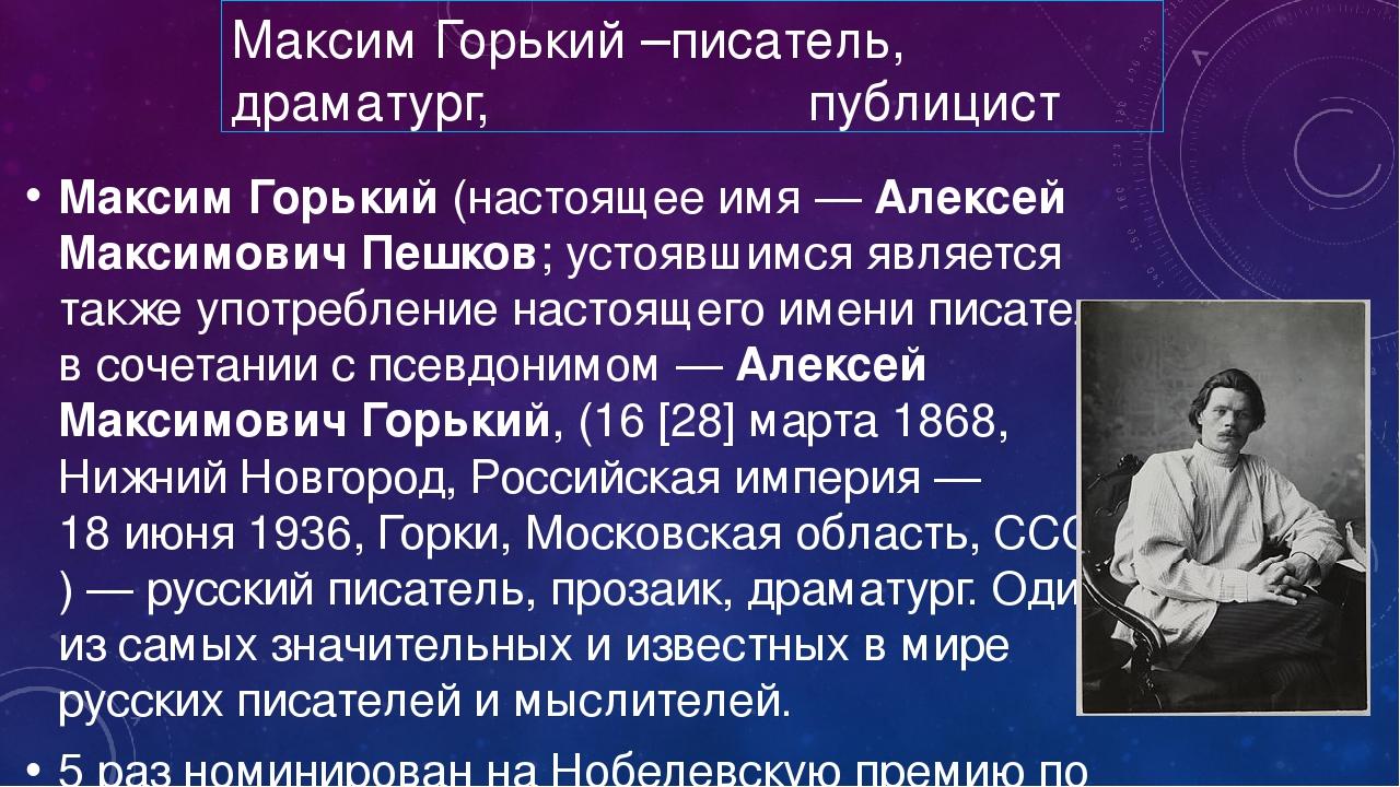 Максим Горький –писатель, драматург, публицист Макси́м Го́рький(настоя...