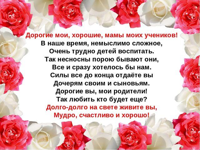 Дорогие мои, хорошие, мамы моих учеников! В наше время, немыслимо сложное, О...