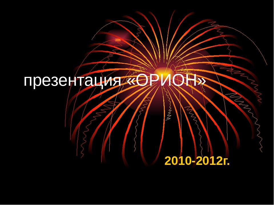 презентация «ОРИОН» 2010-2012г.