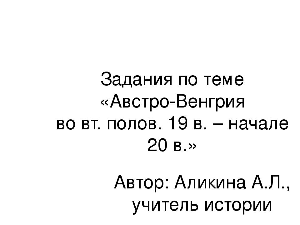 Задания по теме «Австро-Венгрия во вт. полов. 19 в. – начале 20 в.» Автор: Ал...