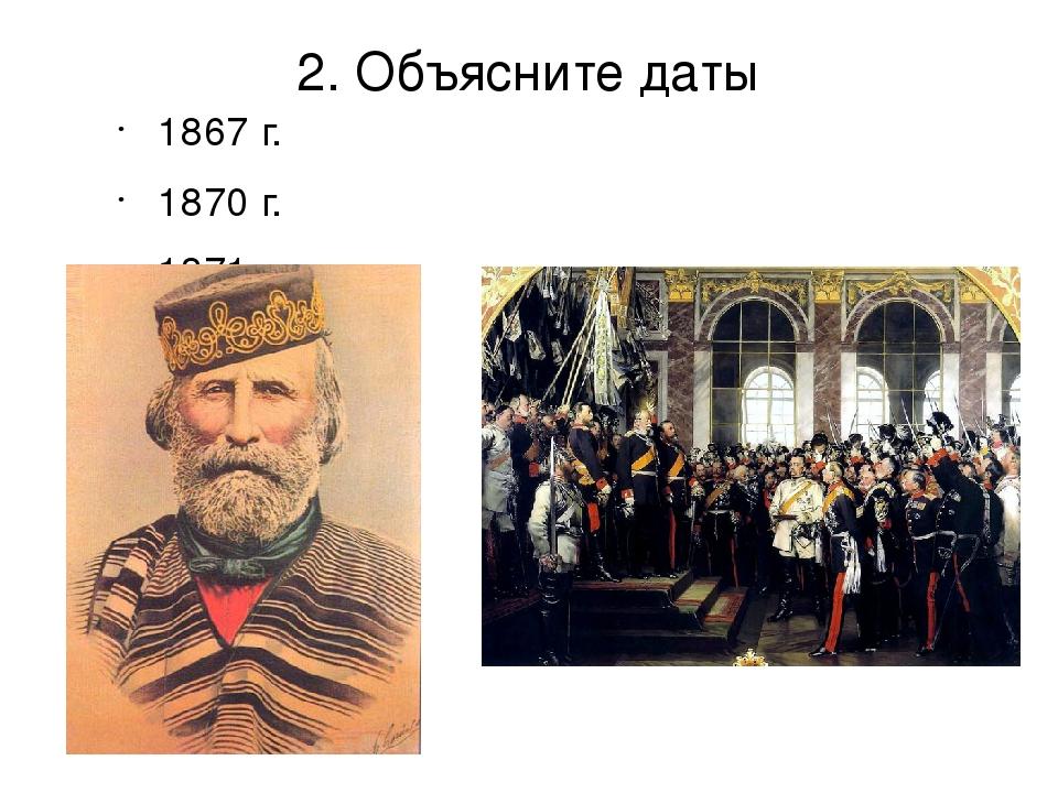 2. Объясните даты 1867 г. 1870 г. 1871 г.