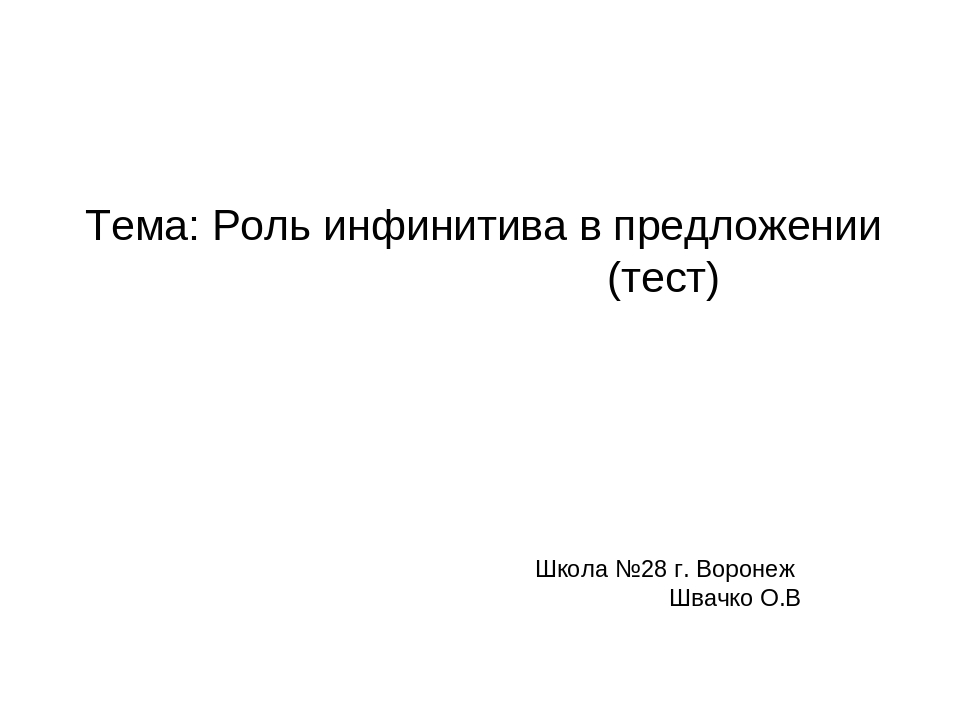 Тема: Роль инфинитива в предложении (тест) Школа №28 г. Воронеж Швачко О.В