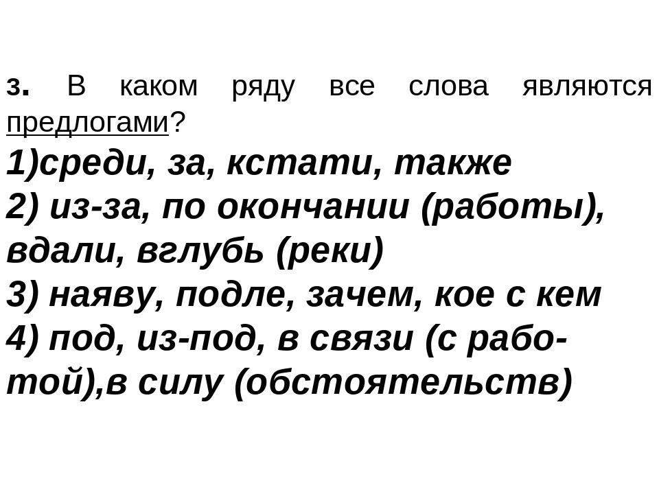 3. В каком ряду все слова являются предлогами? среди, за, кстати, также из-з...