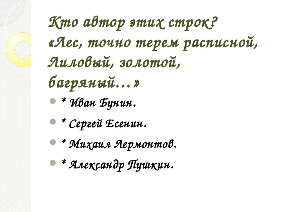 Кто автор этих строк? «Лес, точно терем расписной, Лиловый, золотой, багряный...