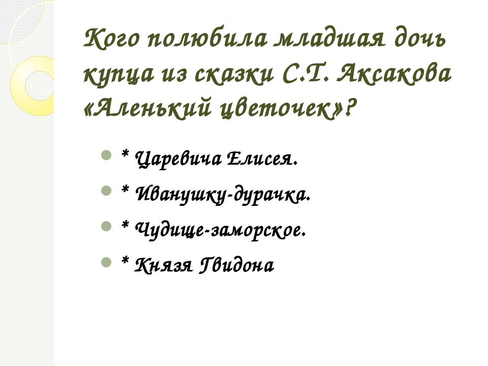 Кого полюбила младшая дочь купца из сказки С.Т. Аксакова «Аленький цветочек»?...