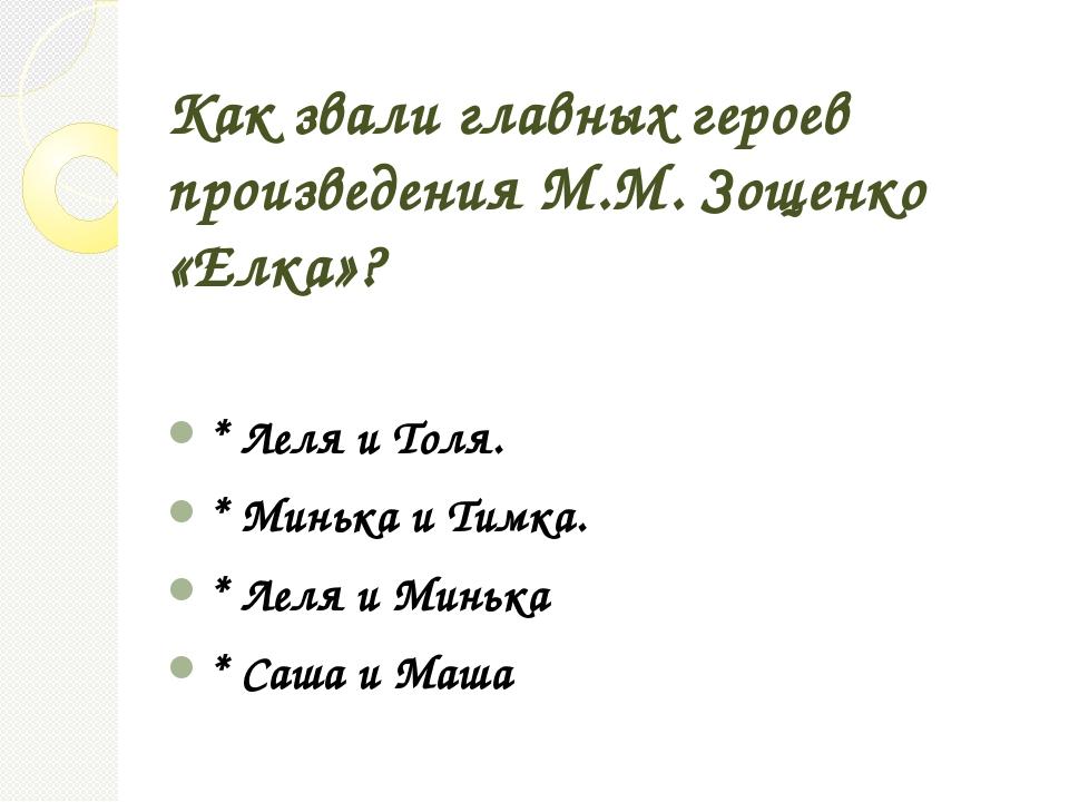 Как звали главных героев произведения М.М. Зощенко «Елка»? * Леля и Толя. * М...