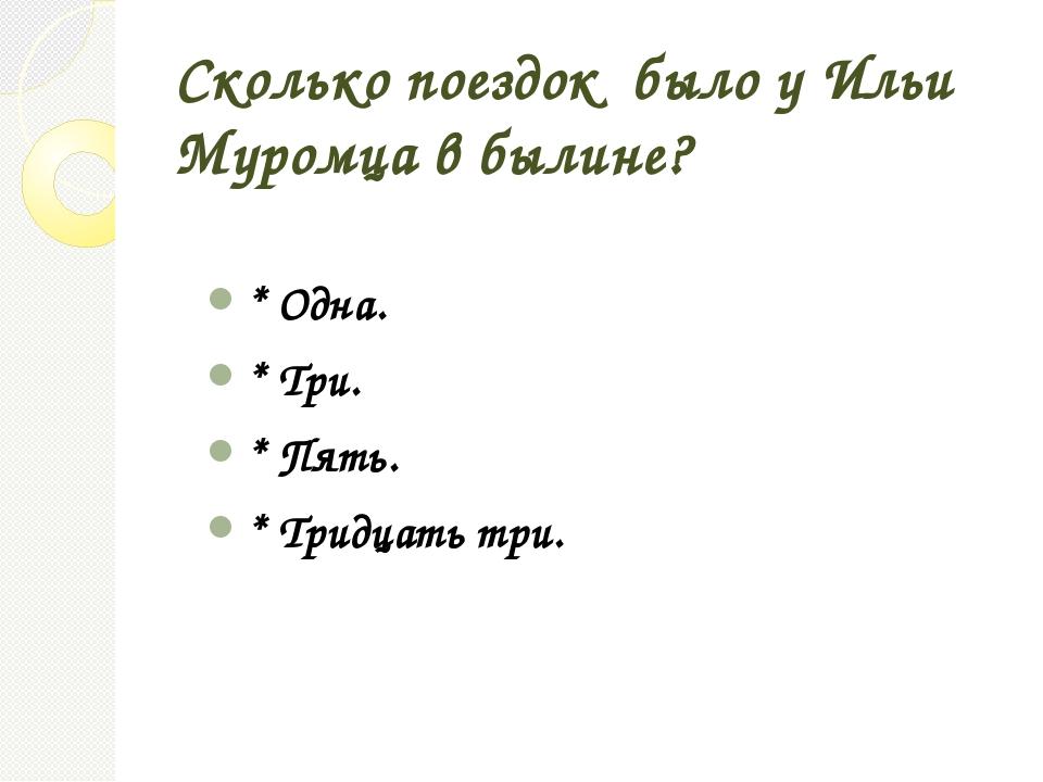 Сколько поездок было у Ильи Муромца в былине? * Одна. * Три. * Пять. * Тридца...